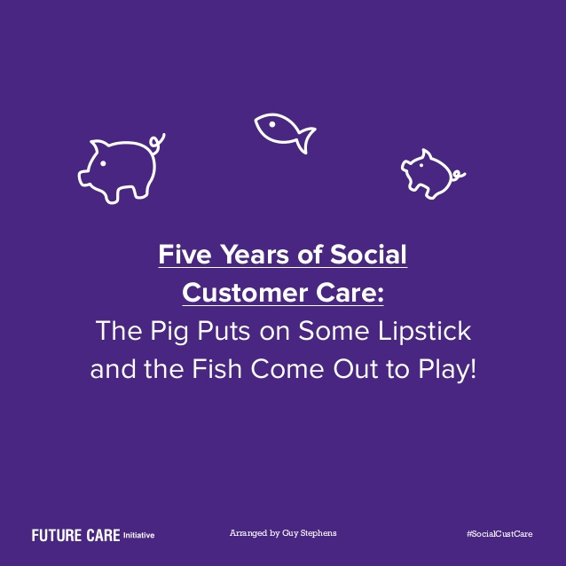 Five Years of Social Customer Care: The Pig Puts on Some Lipstick and the Fish Come Out to Play 06aug14